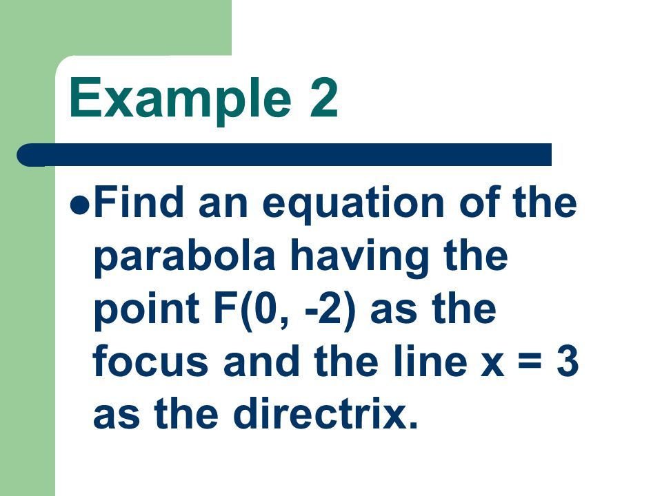 Example 2 Find an equation of the parabola having the point F(0, -2) as the focus and the line x = 3 as the directrix.