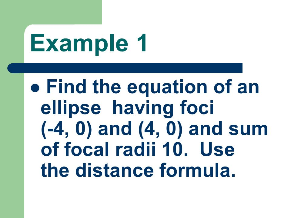 Example 1 Find the equation of an ellipse having foci (-4, 0) and (4, 0) and sum of focal radii 10.