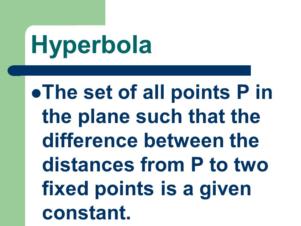 Hyperbola The set of all points P in the plane such that the difference between the distances from P to two fixed points is a given constant.