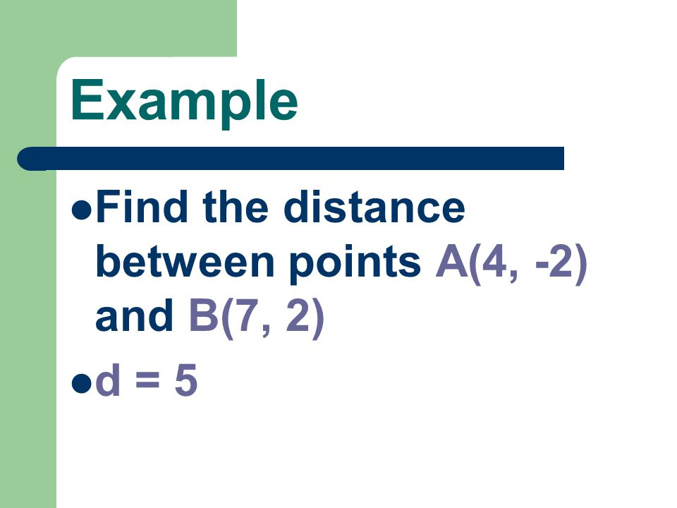 Example Find the distance between points A(4, -2) and B(7, 2) d = 5