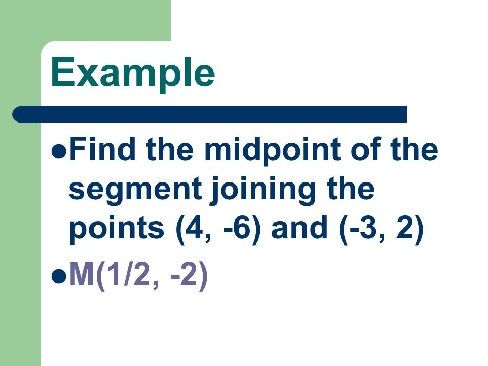 Example Find the midpoint of the segment joining the points (4, -6) and (-3, 2) M(1/2, -2)