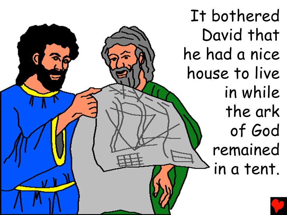 It bothered David that he had a nice house to live in while the ark of God remained in a tent.