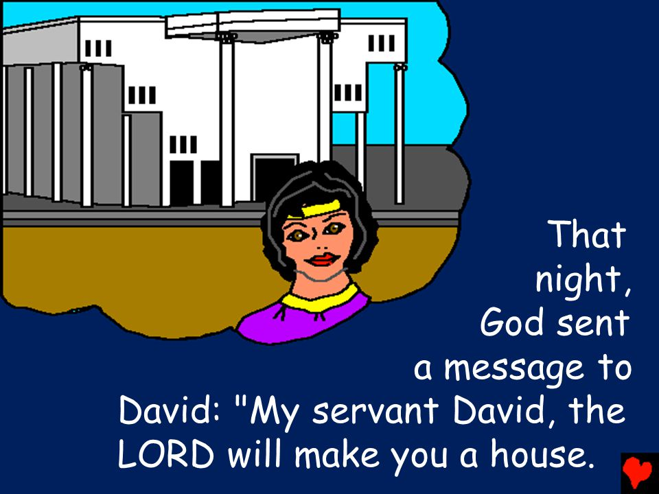 That night, God sent a message to David: My servant David, the LORD will make you a house.