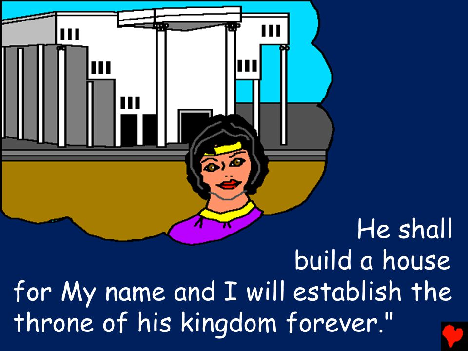 He shall build a house for My name and I will establish the throne of his kingdom forever.