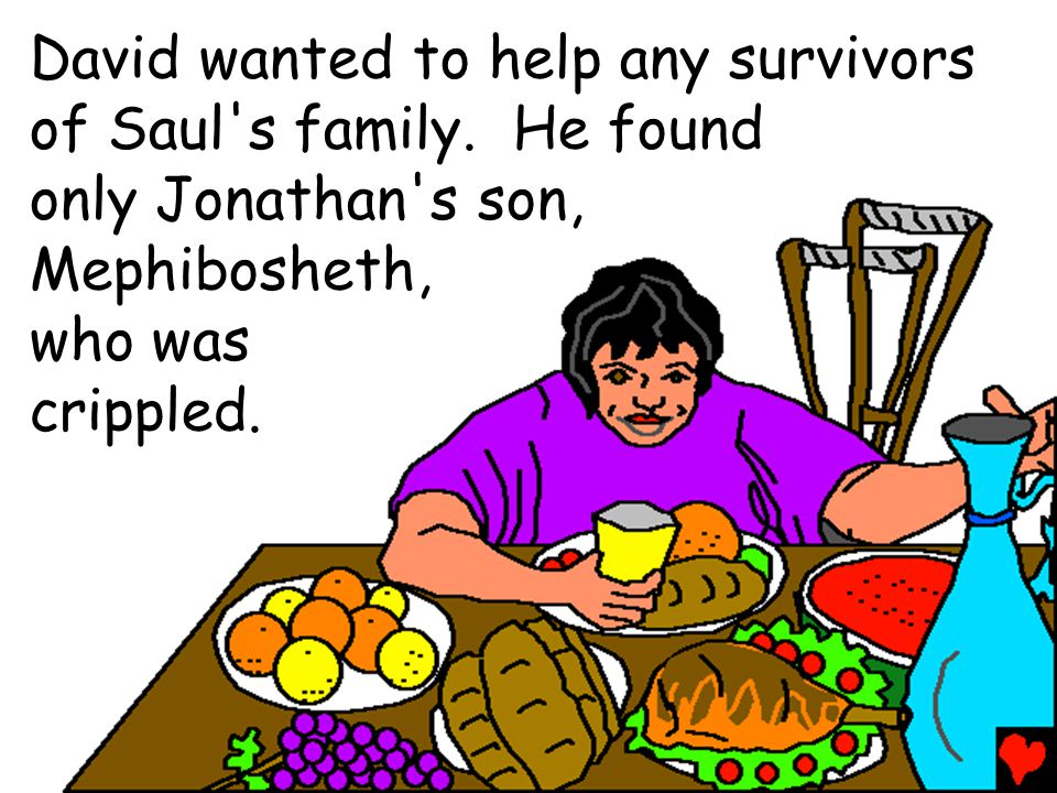 David wanted to help any survivors of Saul s family. He found