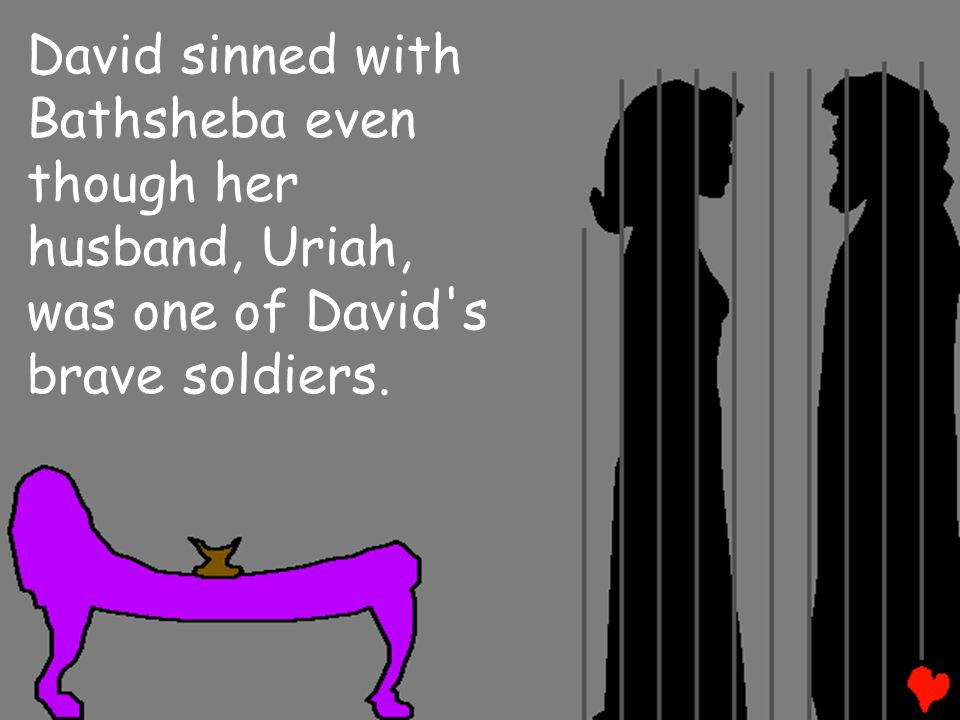 David sinned with Bathsheba even though her husband, Uriah, was one of David s brave soldiers.