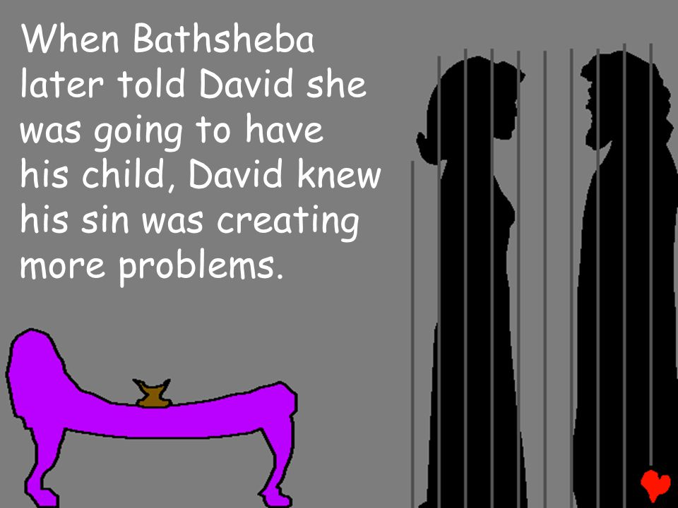 When Bathsheba later told David she was going to have his child, David knew his sin was creating more problems.