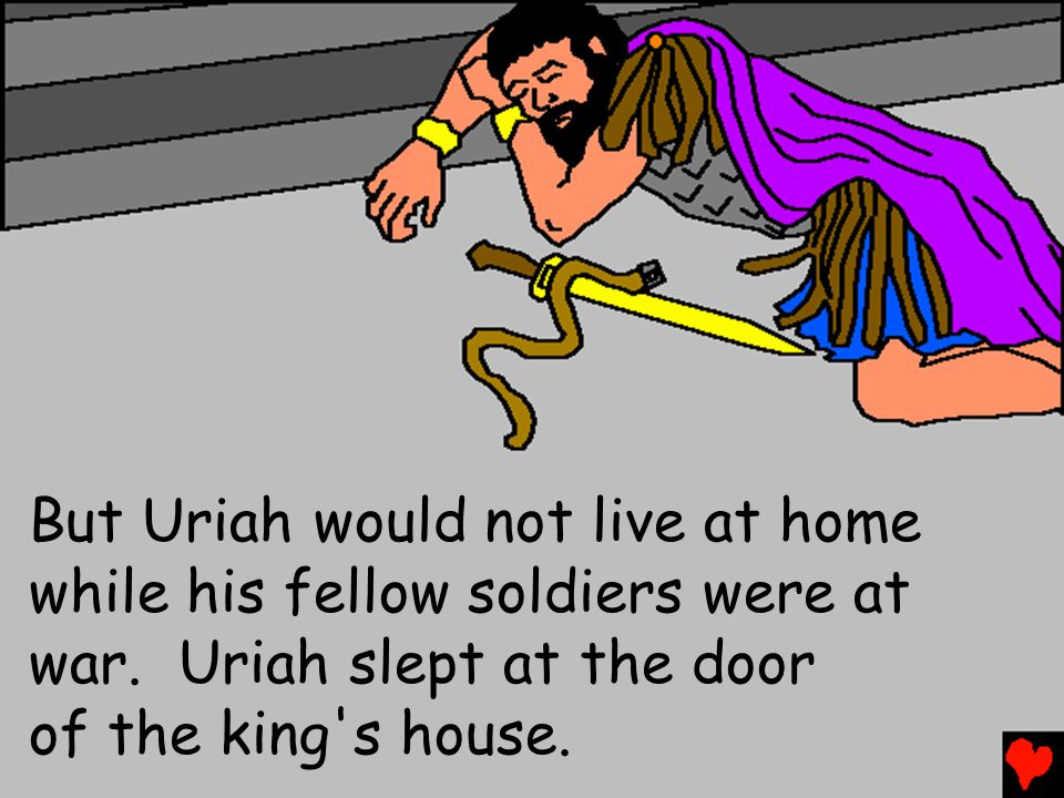 But Uriah would not live at home while his fellow soldiers were at war