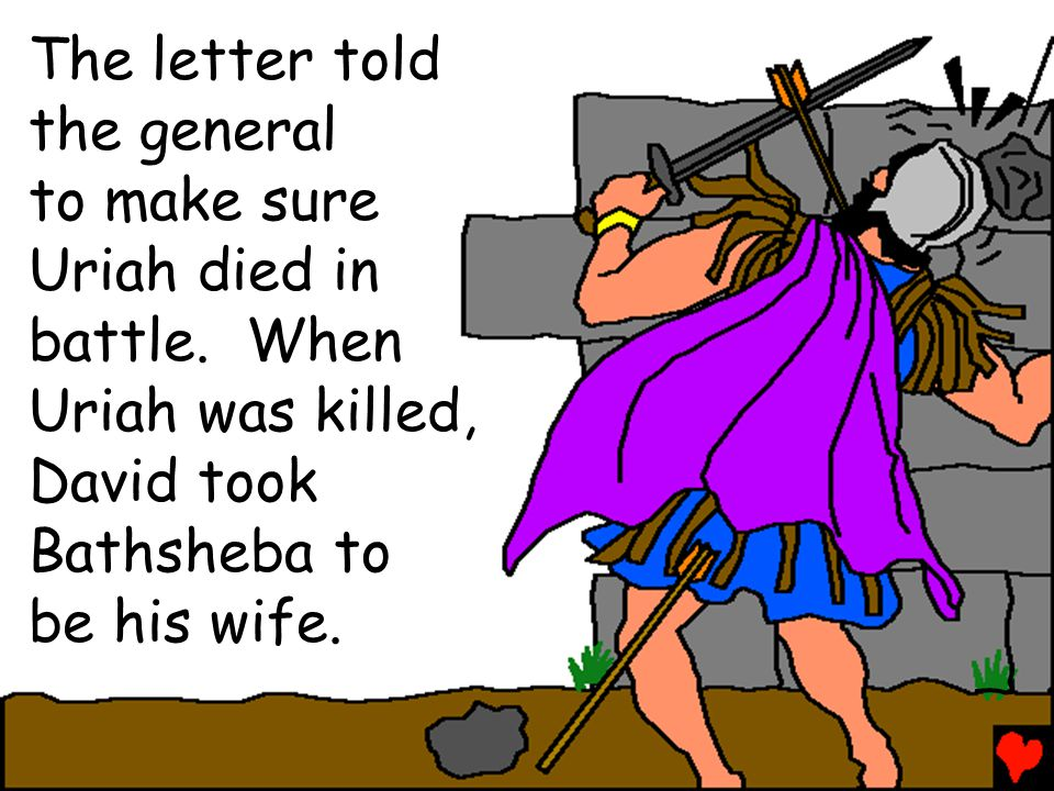 The letter told the general. to make sure. Uriah died in. battle. When. Uriah was killed, David took.