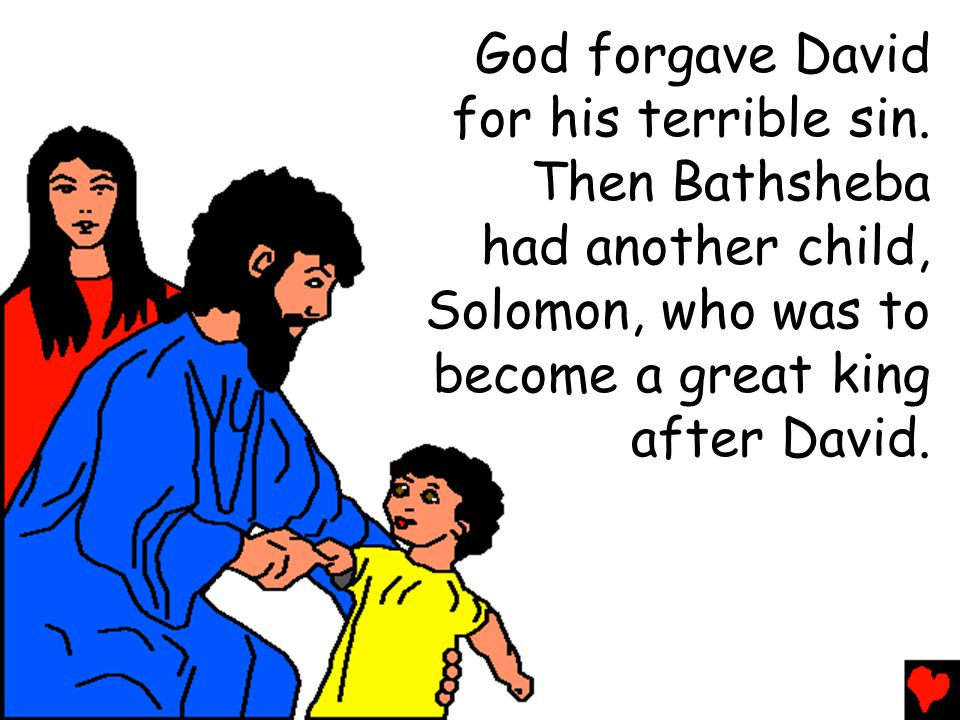 God forgave David for his terrible sin. Then Bathsheba