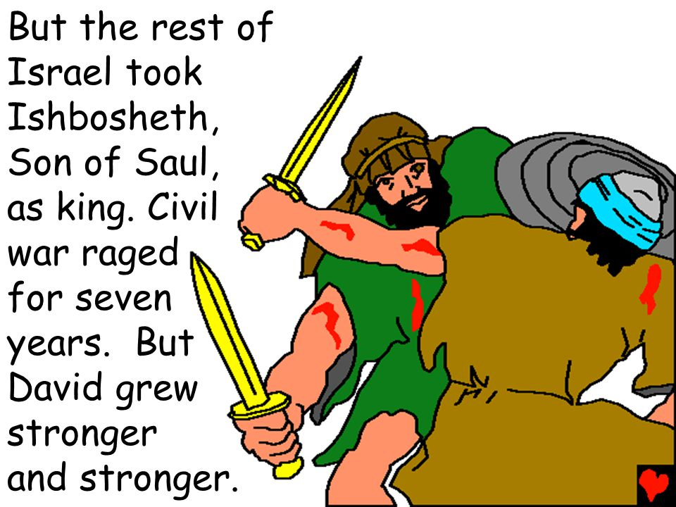 But the rest of Israel took. Ishbosheth, Son of Saul, as king. Civil. war raged. for seven. years. But.