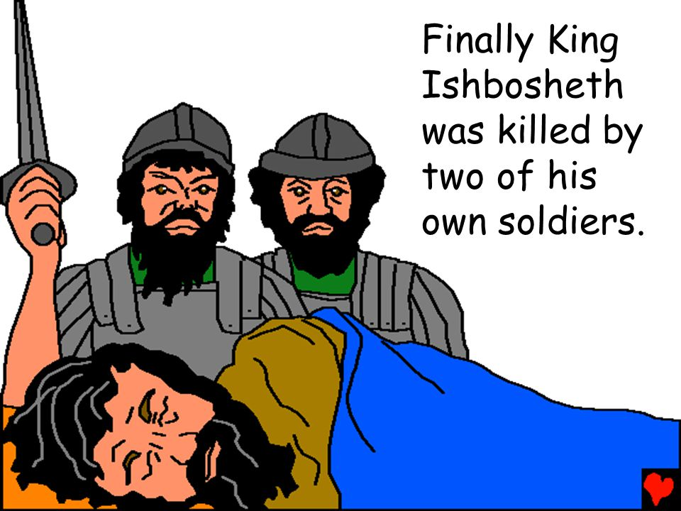 Finally King Ishbosheth was killed by two of his own soldiers.