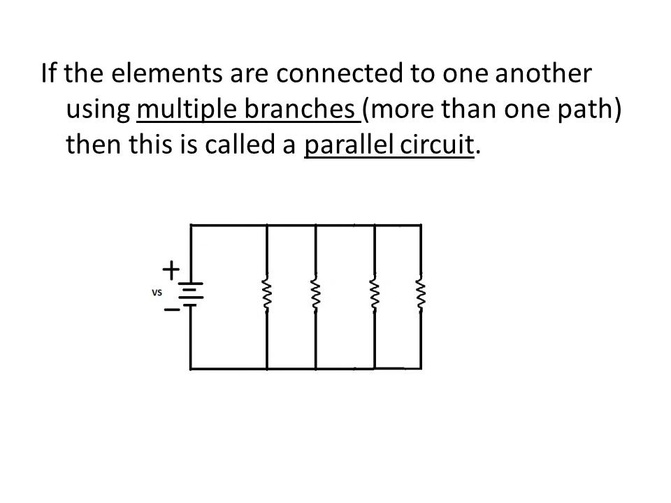 If the elements are connected to one another using multiple branches (more than one path) then this is called a parallel circuit.