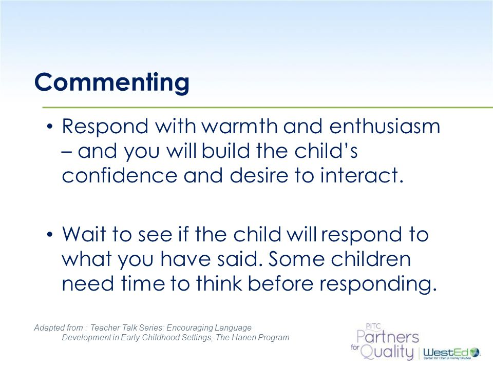 Commenting Respond with warmth and enthusiasm – and you will build the child's confidence and desire to interact.