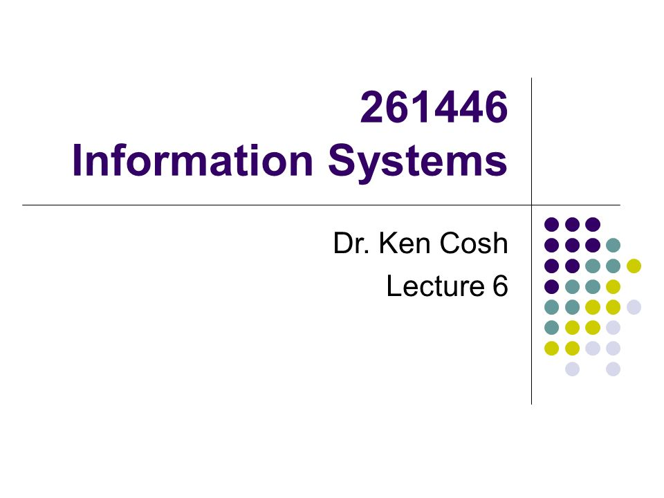 Information Systems Dr. Ken Cosh Lecture 6