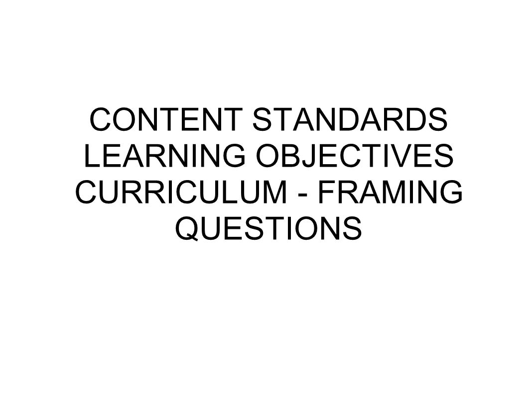 CONTENT STANDARDS LEARNING OBJECTIVES CURRICULUM - FRAMING QUESTIONS ...