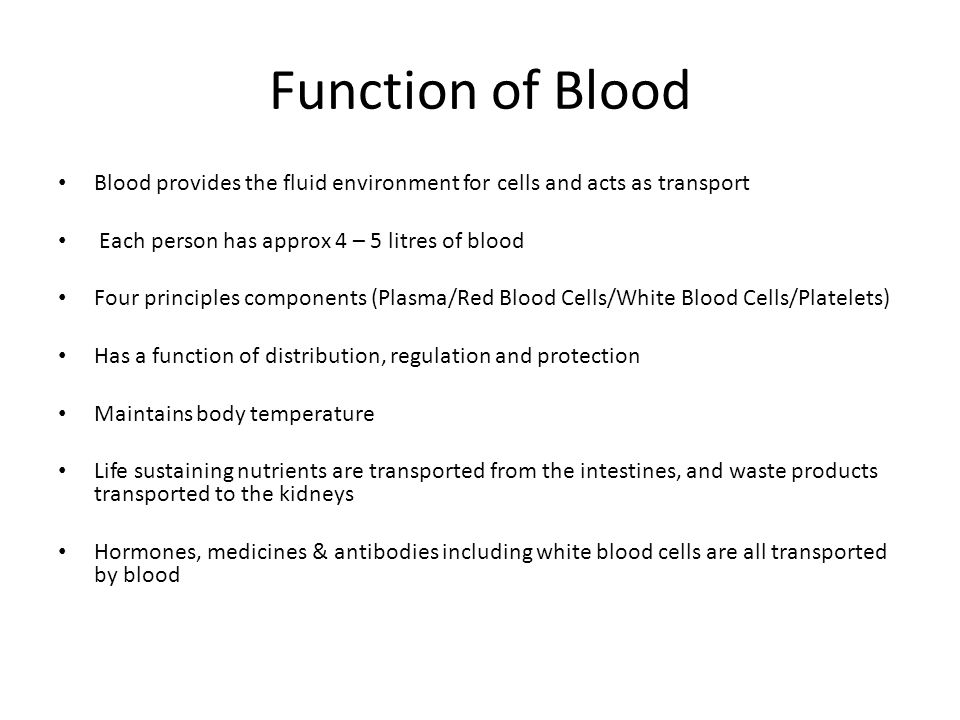 Function of Blood Blood provides the fluid environment for cells and acts as transport. Each person has approx 4 – 5 litres of blood.