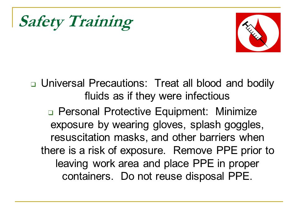 Safety Training Universal Precautions: Treat all blood and bodily fluids as if they were infectious.