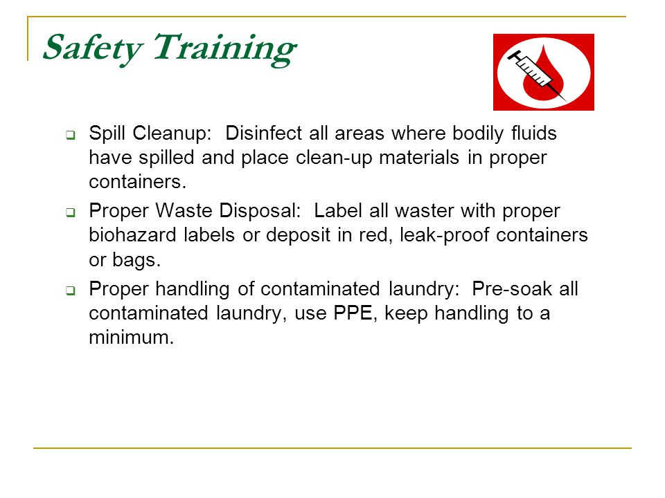 Safety Training Spill Cleanup: Disinfect all areas where bodily fluids have spilled and place clean-up materials in proper containers.
