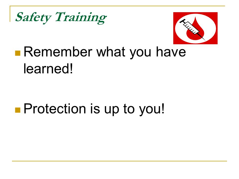 Safety Training Remember what you have learned! Protection is up to you!
