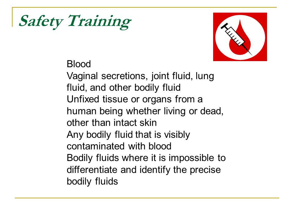 Safety Training Blood. Vaginal secretions, joint fluid, lung fluid, and other bodily fluid.