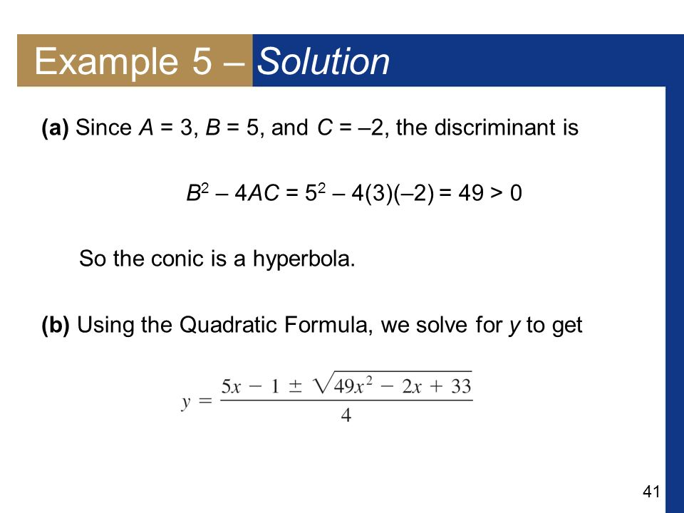 Example 5 – Solution (a) Since A = 3, B = 5, and C = –2, the discriminant is. B2 – 4AC = 52 – 4(3)(–2) = 49 > 0.