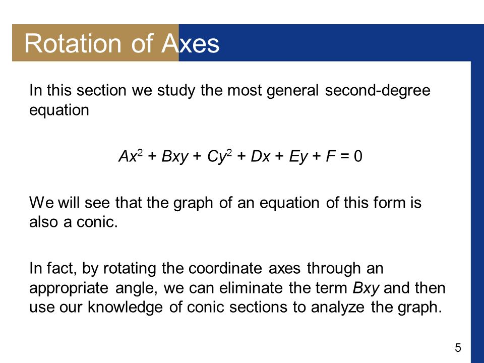 Rotation of Axes In this section we study the most general second-degree equation. Ax2 + Bxy + Cy2 + Dx + Ey + F = 0.