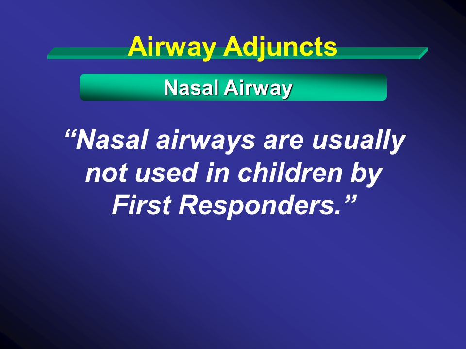 Nasal airways are usually not used in children by First Responders.