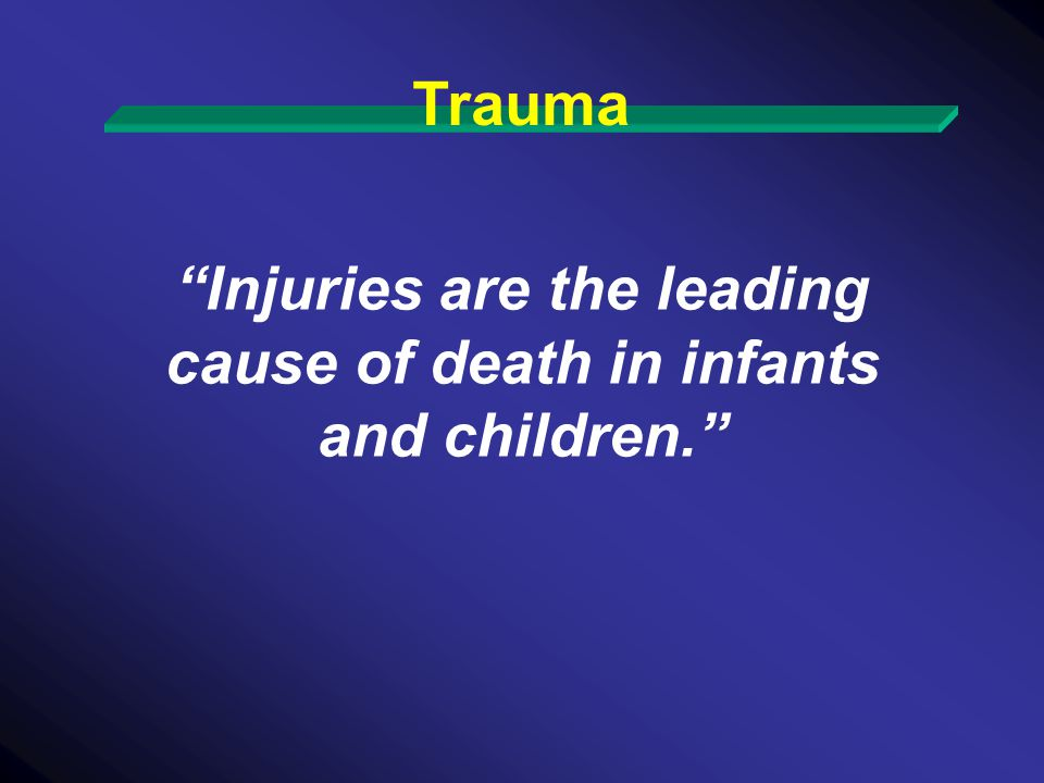 Injuries are the leading cause of death in infants and children.