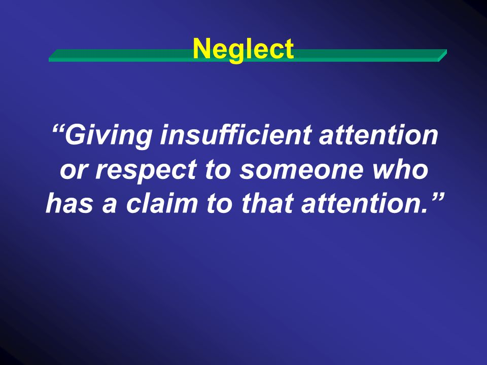 Neglect Giving insufficient attention or respect to someone who has a claim to that attention.