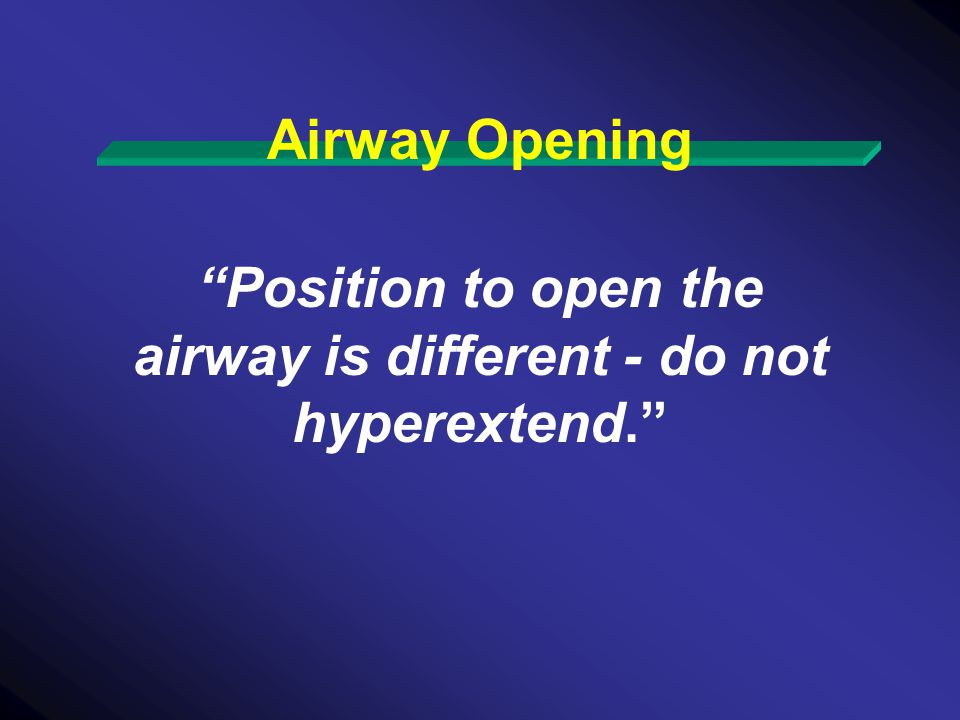 Position to open the airway is different - do not hyperextend.