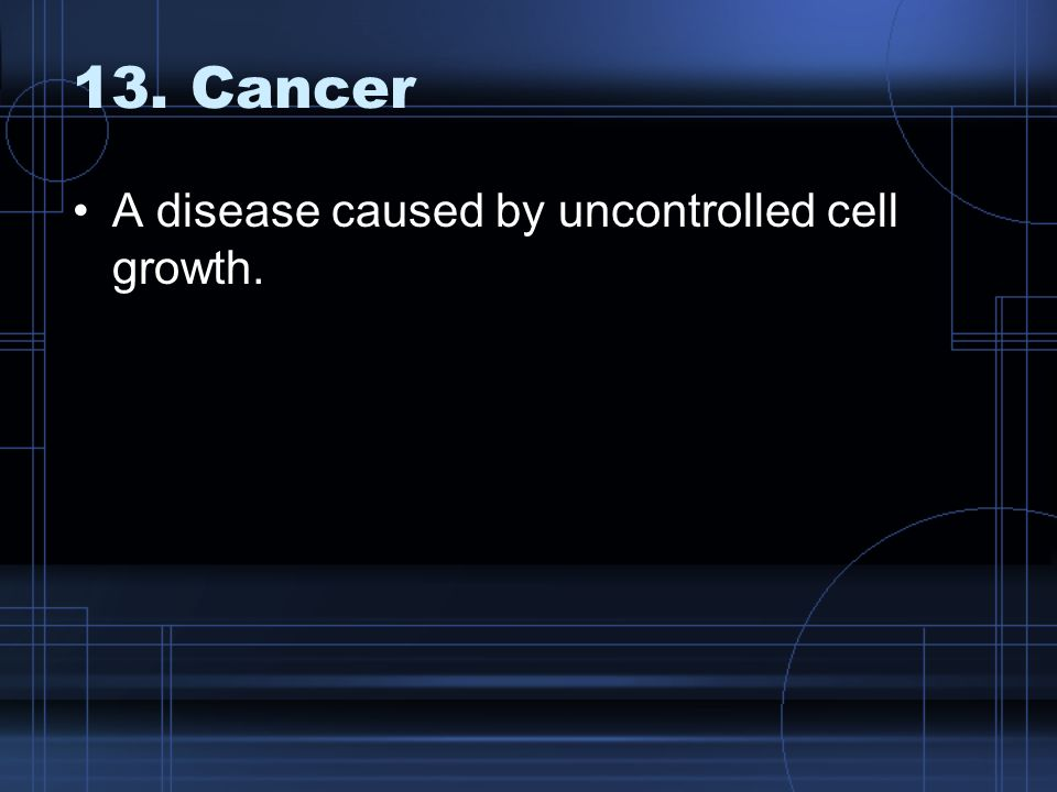 13. Cancer A disease caused by uncontrolled cell growth.