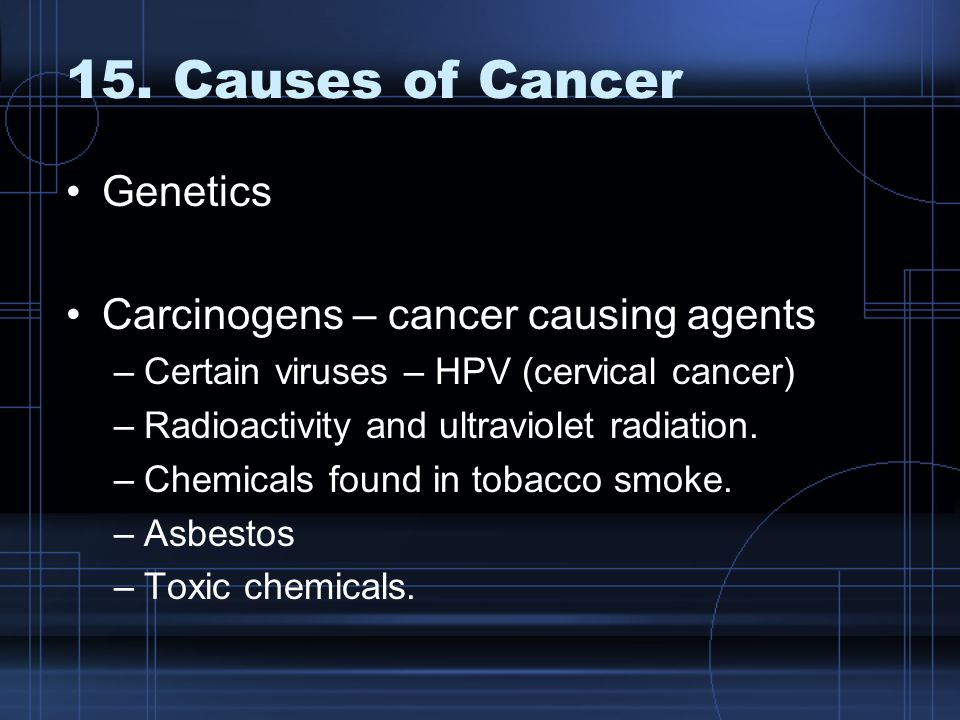 15. Causes of Cancer Genetics Carcinogens – cancer causing agents