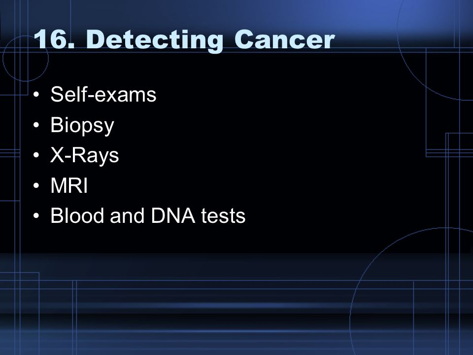 16. Detecting Cancer Self-exams Biopsy X-Rays MRI Blood and DNA tests