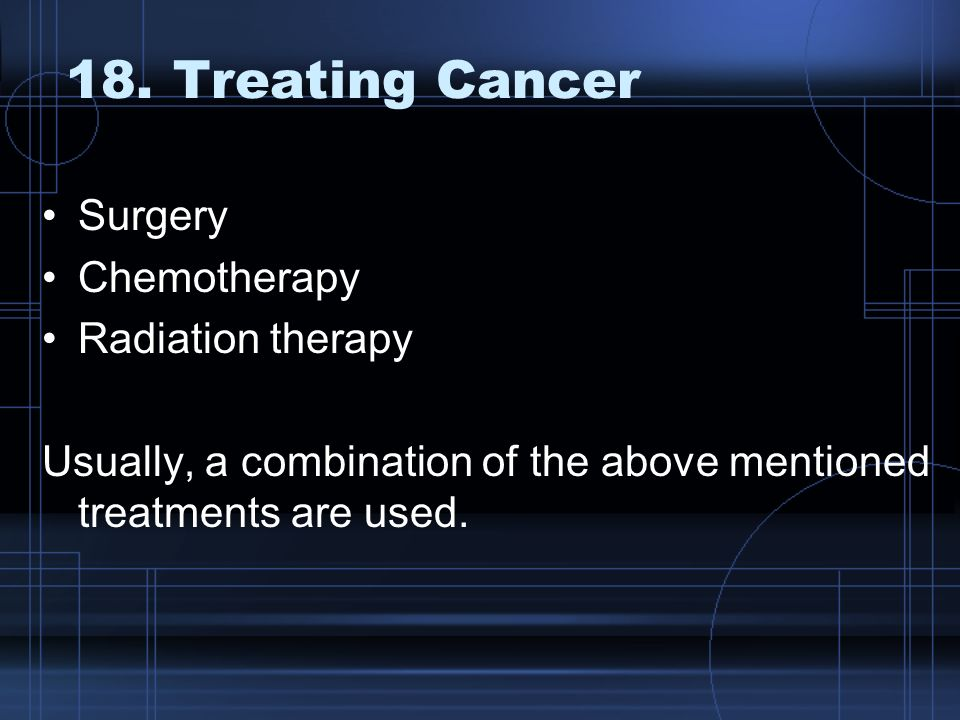 18. Treating Cancer Surgery Chemotherapy Radiation therapy