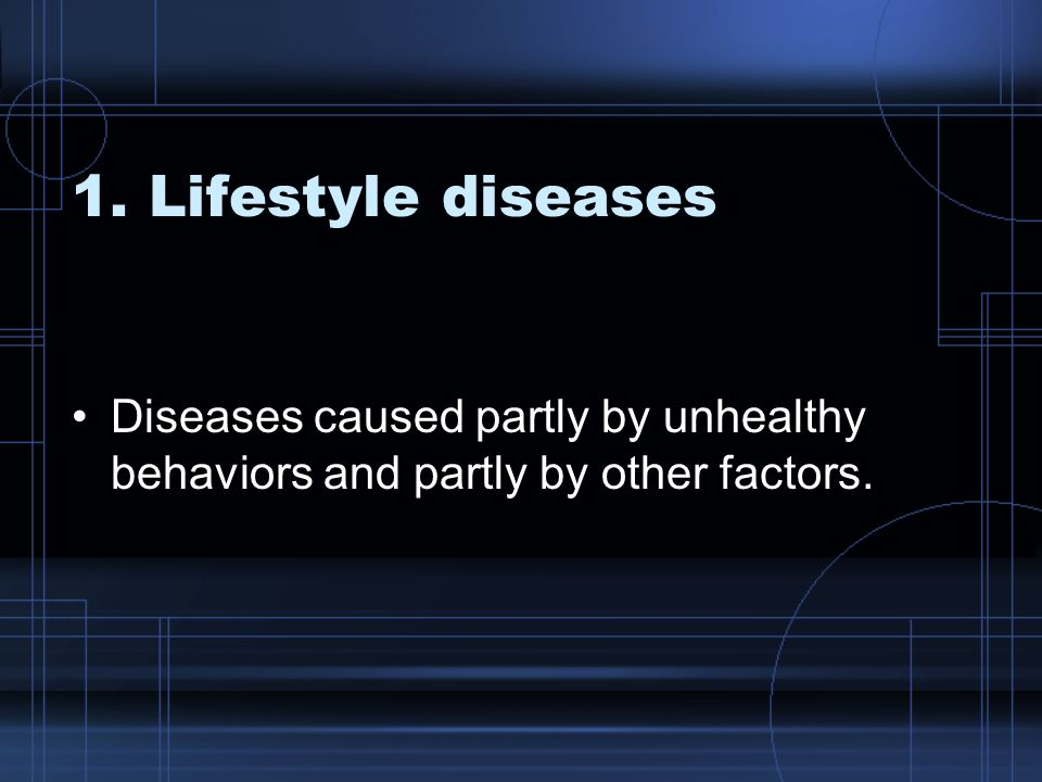 1. Lifestyle diseases Diseases caused partly by unhealthy behaviors and partly by other factors.