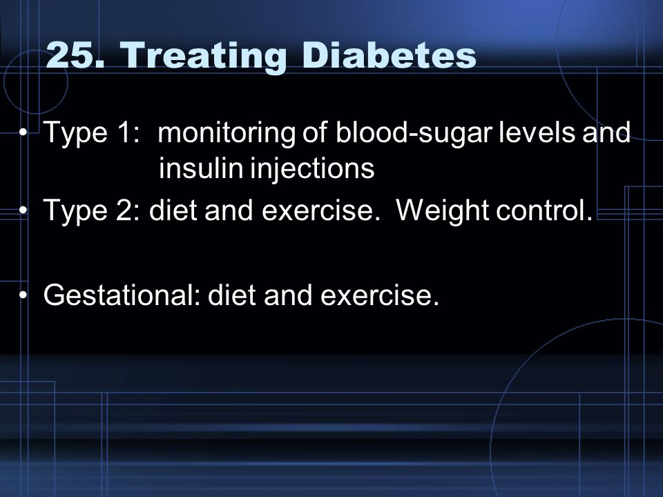 25. Treating Diabetes Type 1: monitoring of blood-sugar levels and insulin injections. Type 2: diet and exercise. Weight control.