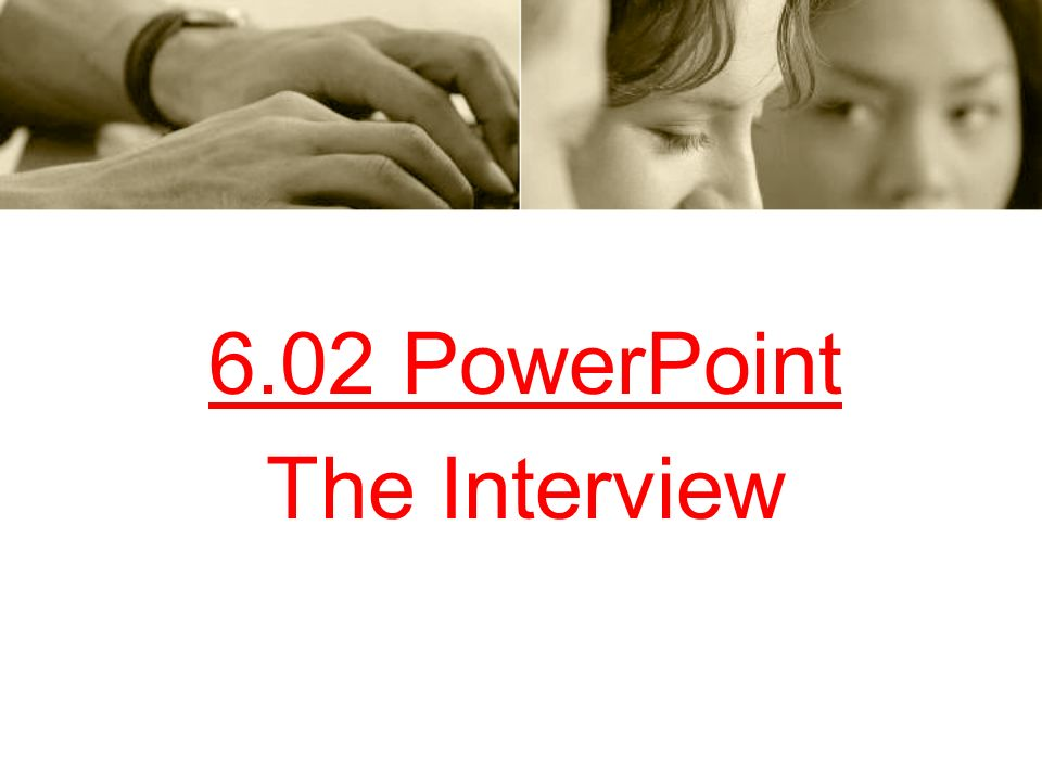 6.02 PowerPoint The Interview