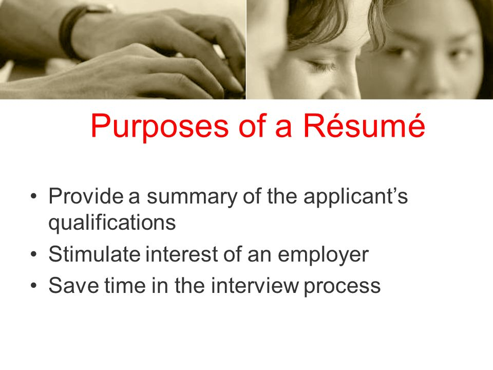 Purposes of a Résumé Provide a summary of the applicant's qualifications. Stimulate interest of an employer.