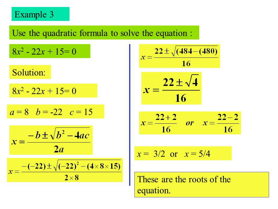 Example 3 Use the quadratic formula to solve the equation : 8x2 - 22x + 15= 0. Solution: 8x2 - 22x + 15= 0.