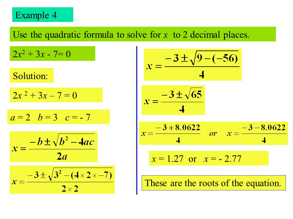 Example 4 Use the quadratic formula to solve for x to 2 decimal places. 2x2 + 3x - 7= 0. Solution: