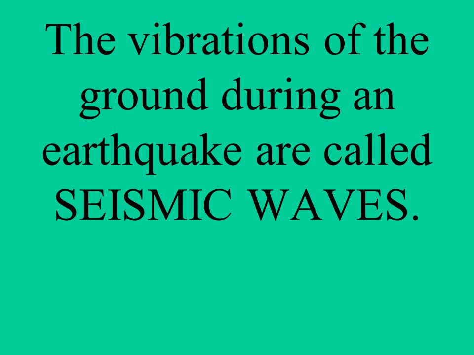 The vibrations of the ground during an earthquake are called SEISMIC WAVES.