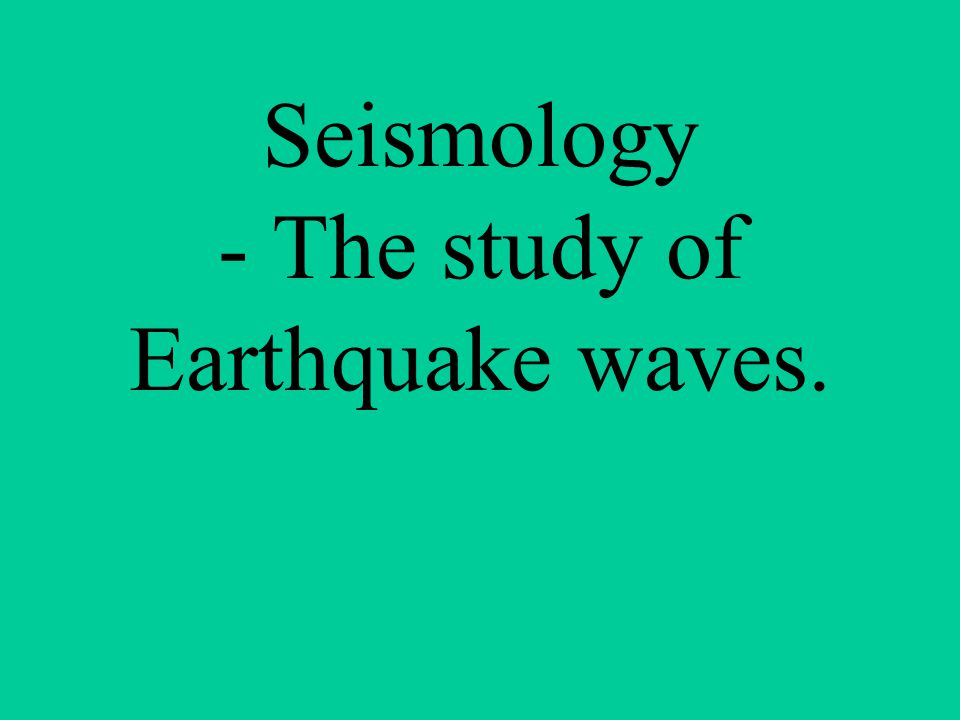 Seismology - The study of Earthquake waves.