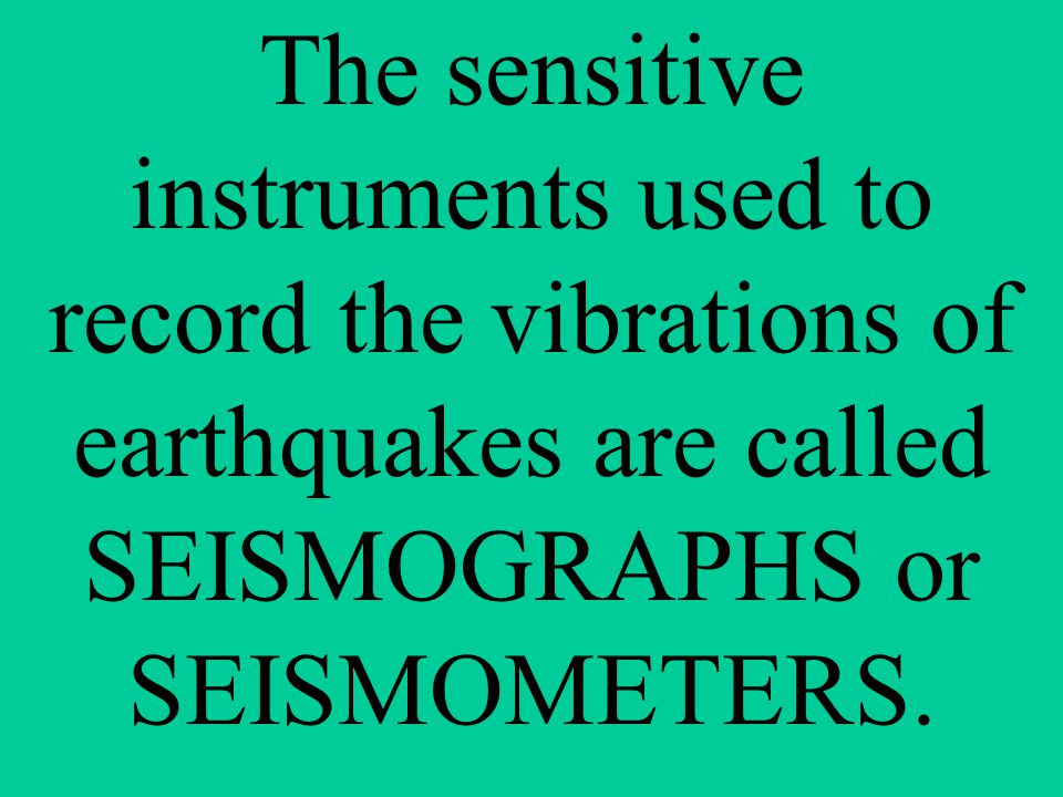 The sensitive instruments used to record the vibrations of earthquakes are called SEISMOGRAPHS or SEISMOMETERS.