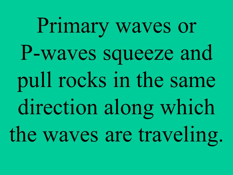 Primary waves or P-waves squeeze and pull rocks in the same direction along which the waves are traveling.