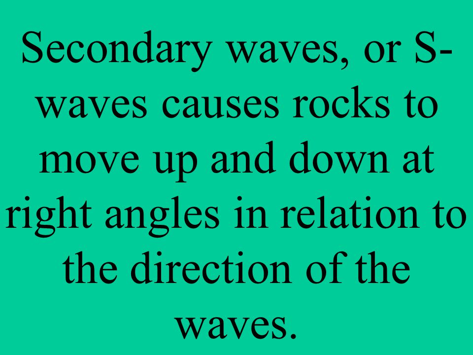 Secondary waves, or S-waves causes rocks to move up and down at right angles in relation to the direction of the waves.