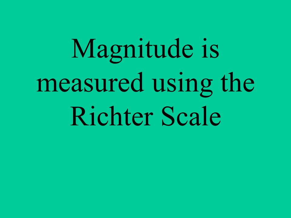 Magnitude is measured using the Richter Scale