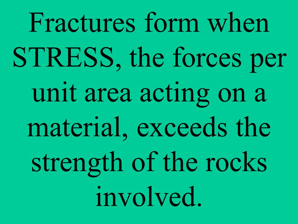 Fractures form when STRESS, the forces per unit area acting on a material, exceeds the strength of the rocks involved.
