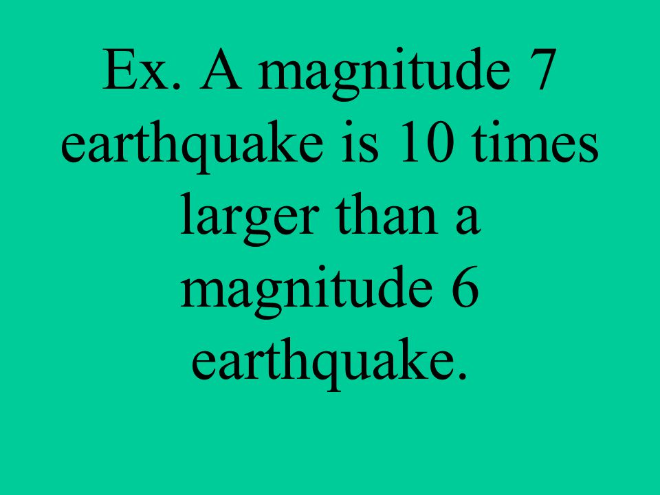 Ex. A magnitude 7 earthquake is 10 times larger than a magnitude 6 earthquake.