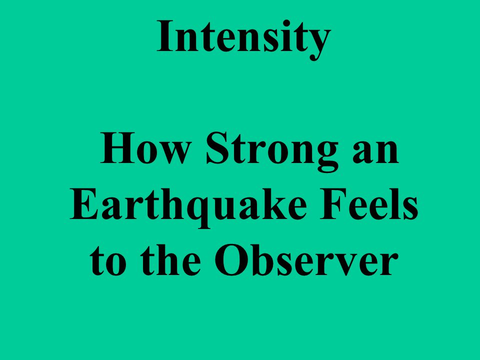 Intensity How Strong an Earthquake Feels to the Observer